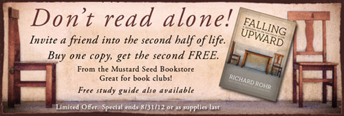 Don't read alone! Invite a friend into the second half of life.  Buy one copy of Falling Upward, get the second FREE. From the Mustard Seed Bookstore.  Great for book clubs!  *Free study guide also available.*  Limited Offer. Special ends 8/31/12 or as supplies last.