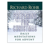 Richard Rohr -- Preparing for Christmas: Daily Meditations for Advent