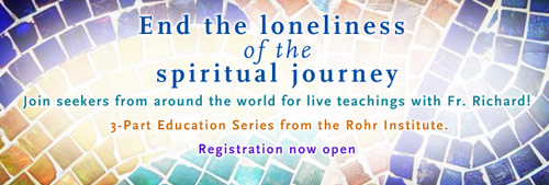 END THE LONELINESS of the SPIRITUAL JOURNEY ...  Join seekers from around the world for live teachings with Fr. Richard! --- 3-Part Education Series from the Rohr Institute --- Registration now open.