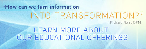 How can we turn information INTO TRANSFORMATION? -- Richard Rohr, OFM --- Learn More About Our Educational Offerings ...