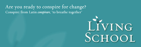 The Living School -- Are you ready to conspire for change? (*conspirare*, Latin, 'to breathe together')