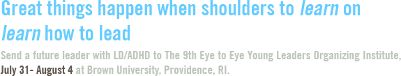 Great things happen when shoulders to learn on learn how to lead. Send a future leader with LD/ADHD to The 9th Eye to Eye Young Leaders Organizing Institute, July 31- August 4 at Brown University, Providence, RI.